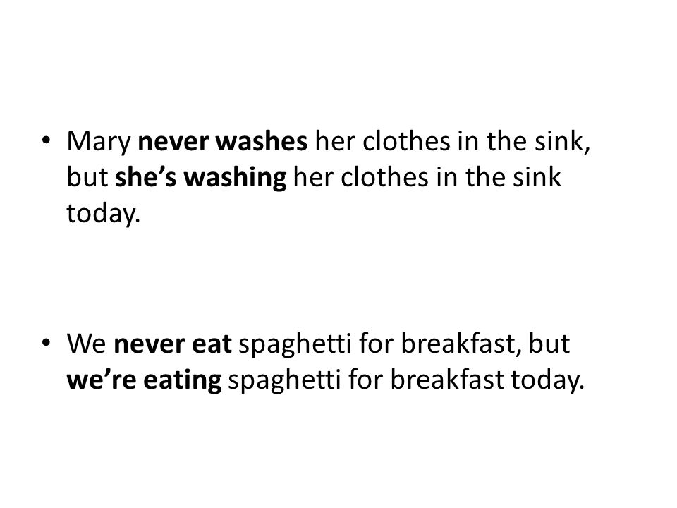 Mary never washes her clothes in the sink, but she's washing her clothes in the sink today. We never eat spaghetti for breakfast, but we're eating spa