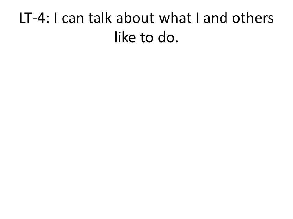 LT-4: I can talk about what I and others like to do.