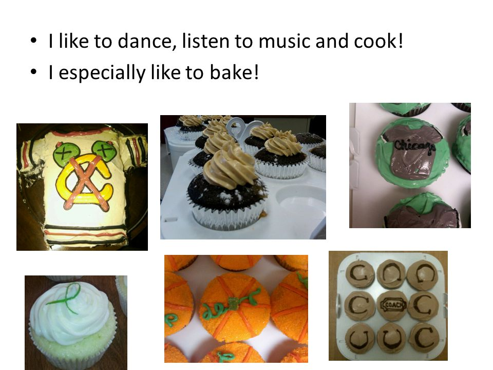 I like to dance, listen to music and cook! I especially like to bake!