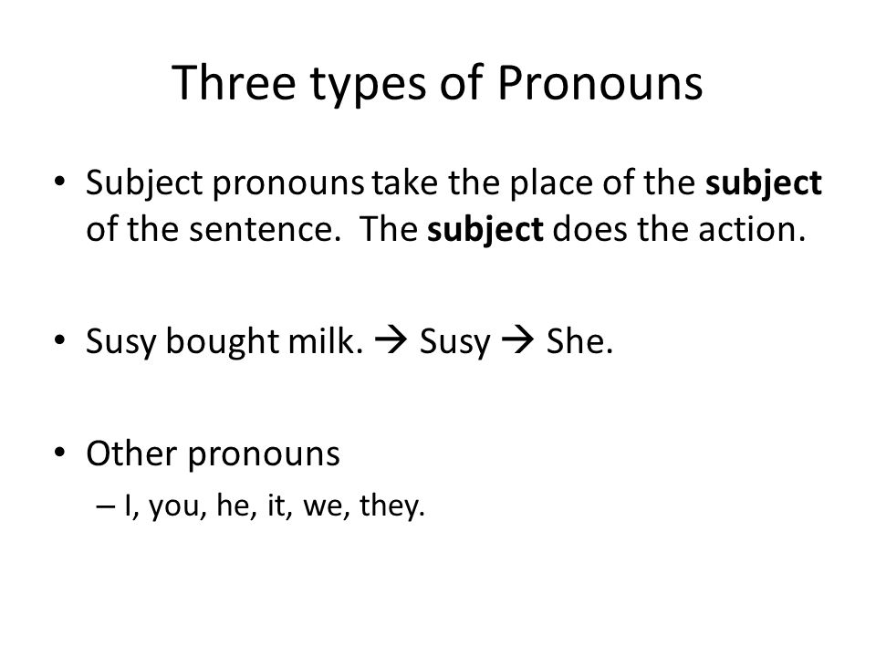 Three types of Pronouns Subject pronouns take the place of the subject of the sentence. The subject does the action. Susy bought milk.  Susy  She. O