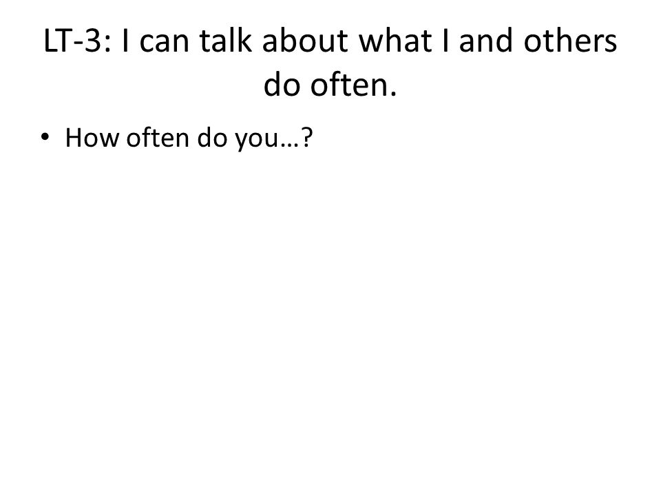 LT-3: I can talk about what I and others do often. How often do you…?