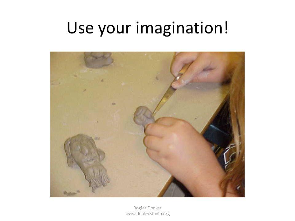 Use your imagination! Rogier Donker www.donkerstudio.org