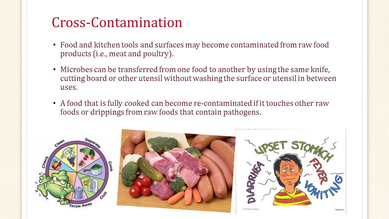 Cross-Contamination Food and kitchen tools and surfaces may become contaminated from raw food products (i.e., meat and poultry).