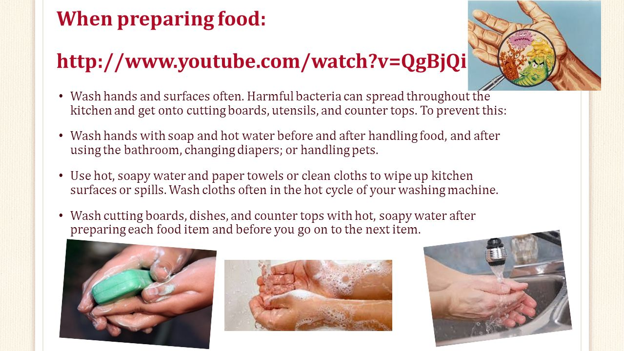 When preparing food: http://www.youtube.com/watch?v=QgBjQi1bT0Q Wash hands and surfaces often.