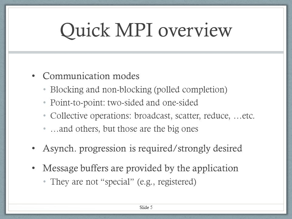 Slide 6 MPI specification Governed by the MPI Forum standards body Currently at MPI-3.0 MPI implementations Software + hardware implementation of the spec Some are open source, some are closed source Generally don't care about interoperability (e.g., wire protocols) Quick MPI overview