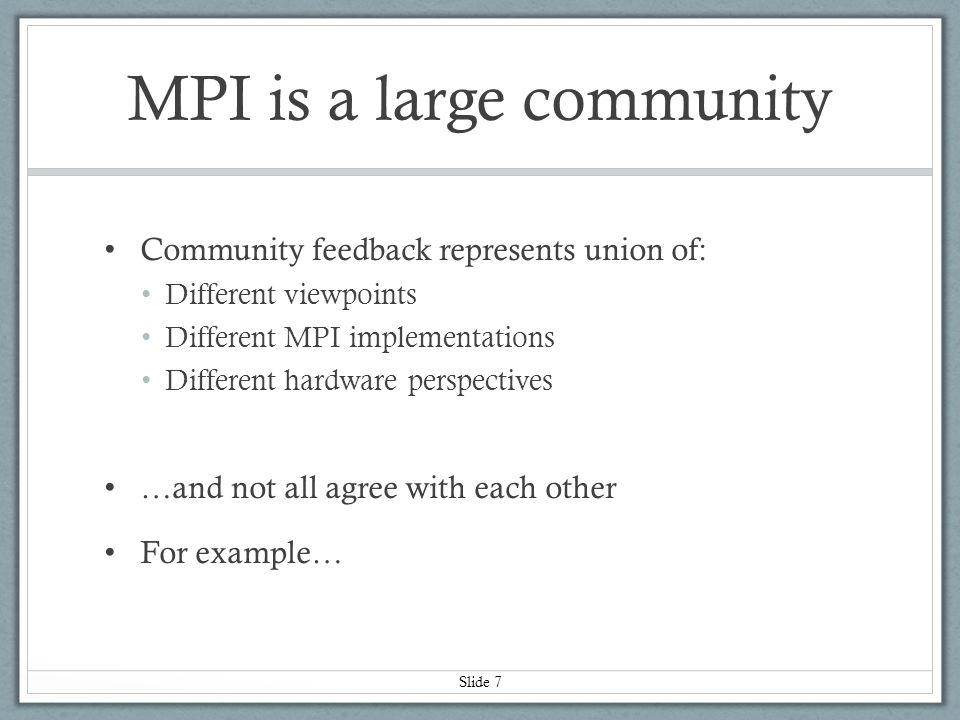 Slide 18 Other things MPI wants (described as verbs improvements) Specify buffer/length as function parameters Specified as struct requires extra memory accesses …more on this later Ability to query how many credits currently available in a QP To support actions that consume more than one credit Remove concept of queue pair Have standalone send channels and receive channels