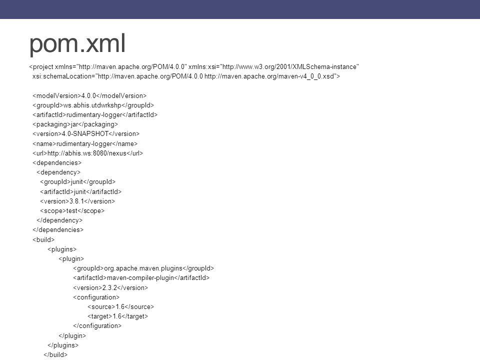 pom.xml <project xmlns= http://maven.apache.org/POM/4.0.0 xmlns:xsi= http://www.w3.org/2001/XMLSchema-instance xsi:schemaLocation= http://maven.apache.org/POM/4.0.0 http://maven.apache.org/maven-v4_0_0.xsd > 4.0.0 ws.abhis.utdwrkshp rudimentary-logger jar 4.0-SNAPSHOT rudimentary-logger http://abhis.ws:8080/nexus junit 3.8.1 test org.apache.maven.plugins maven-compiler-plugin 2.3.2 1.6