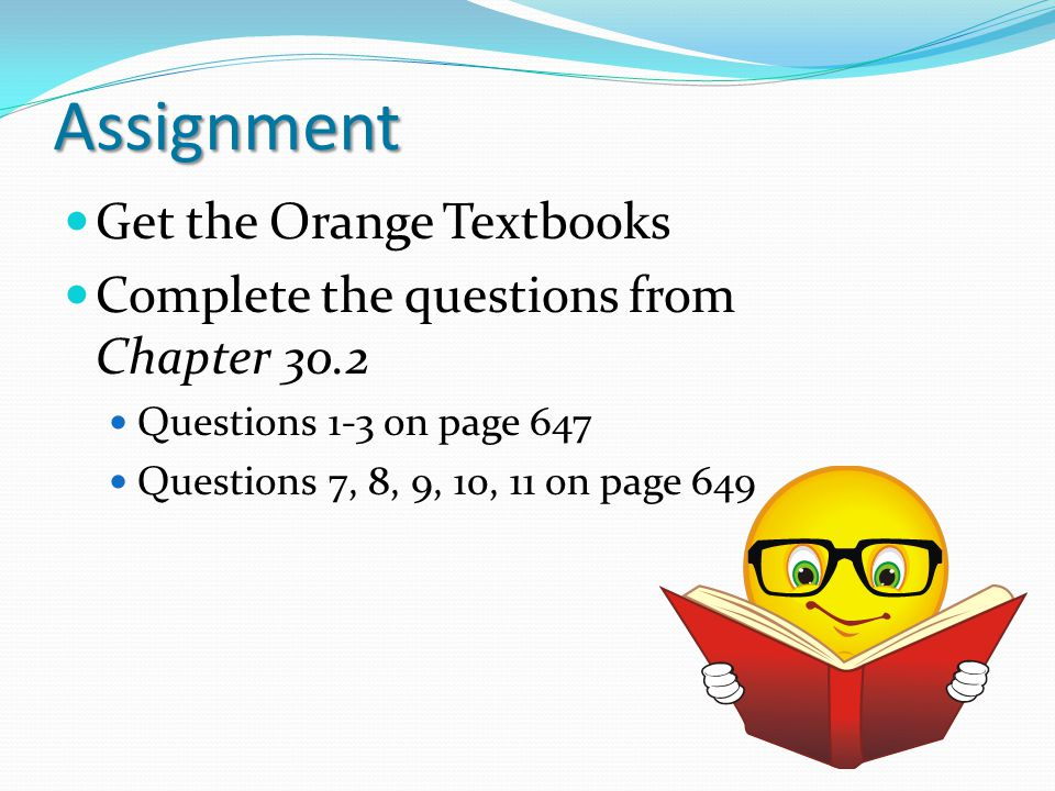 Assignment Get the Orange Textbooks Complete the questions from Chapter 30.2 Questions 1-3 on page 647 Questions 7, 8, 9, 10, 11 on page 649