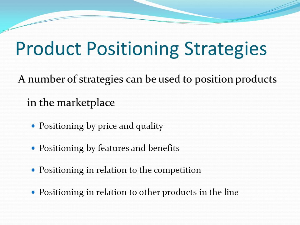 Product Positioning Strategies A number of strategies can be used to position products in the marketplace Positioning by price and quality Positioning by features and benefits Positioning in relation to the competition Positioning in relation to other products in the line