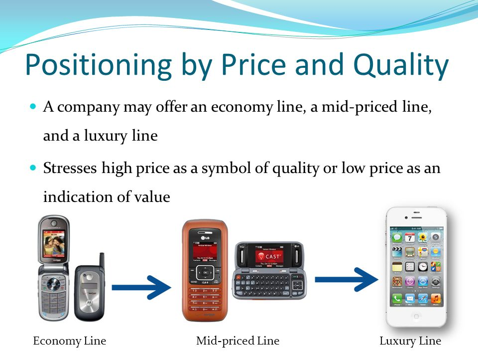 Positioning by Price and Quality A company may offer an economy line, a mid-priced line, and a luxury line Stresses high price as a symbol of quality