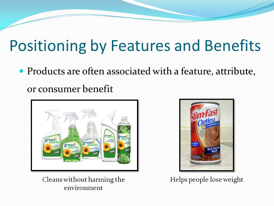 Positioning by Features and Benefits Products are often associated with a feature, attribute, or consumer benefit Helps people lose weightCleans witho