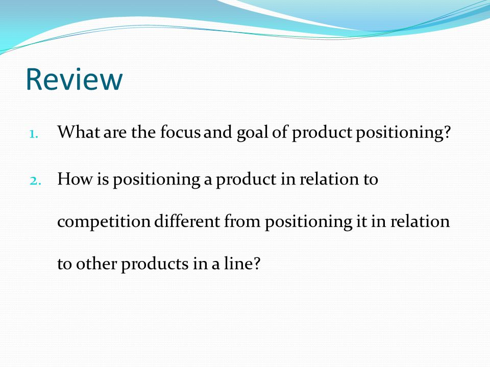 Review 1. What are the focus and goal of product positioning? 2. How is positioning a product in relation to competition different from positioning it