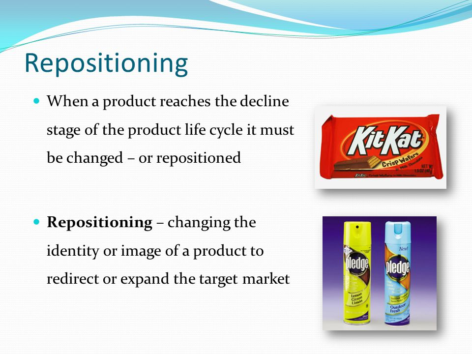 Repositioning When a product reaches the decline stage of the product life cycle it must be changed – or repositioned Repositioning – changing the ide