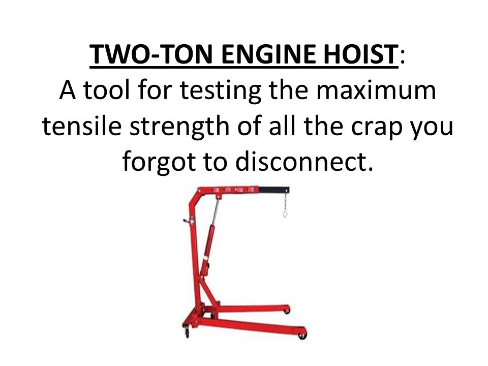 TWO-TON ENGINE HOIST: A tool for testing the maximum tensile strength of all the crap you forgot to disconnect.