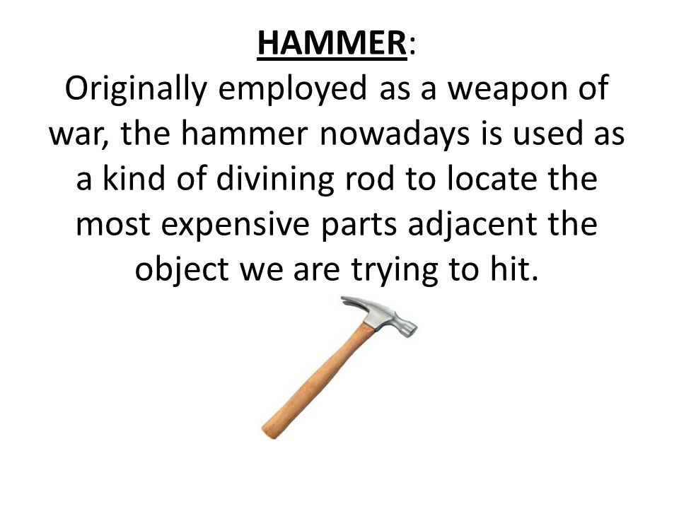 HAMMER: Originally employed as a weapon of war, the hammer nowadays is used as a kind of divining rod to locate the most expensive parts adjacent the object we are trying to hit.