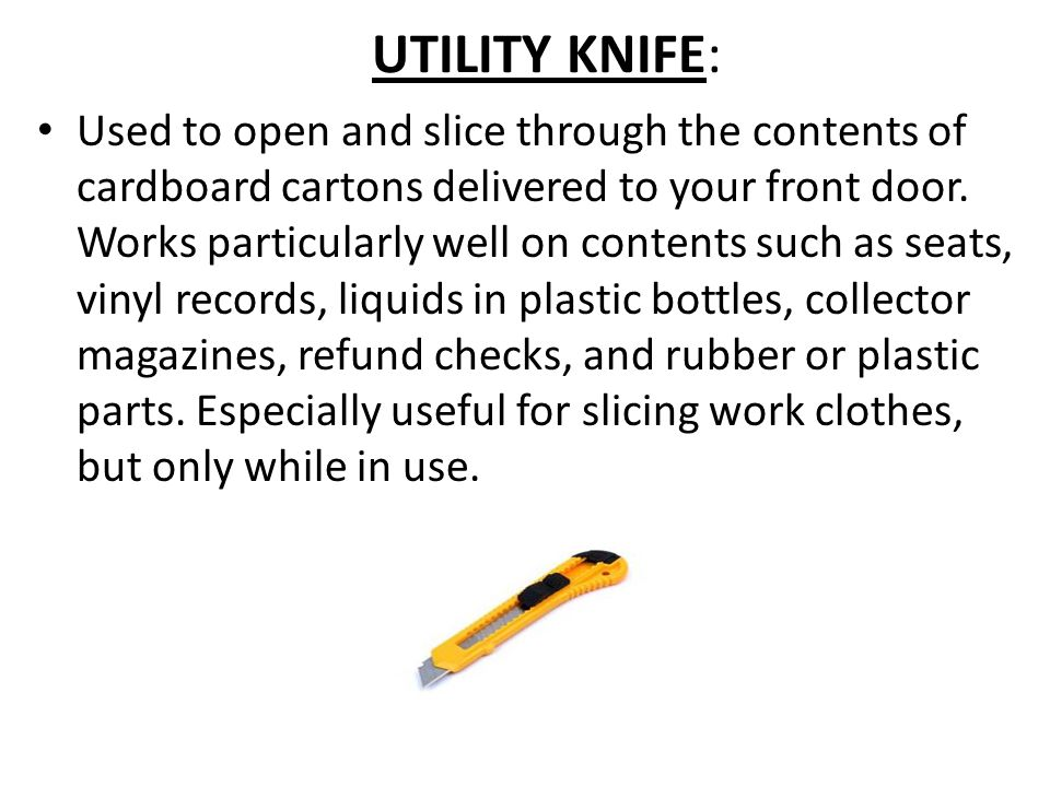 UTILITY KNIFE: Used to open and slice through the contents of cardboard cartons delivered to your front door.