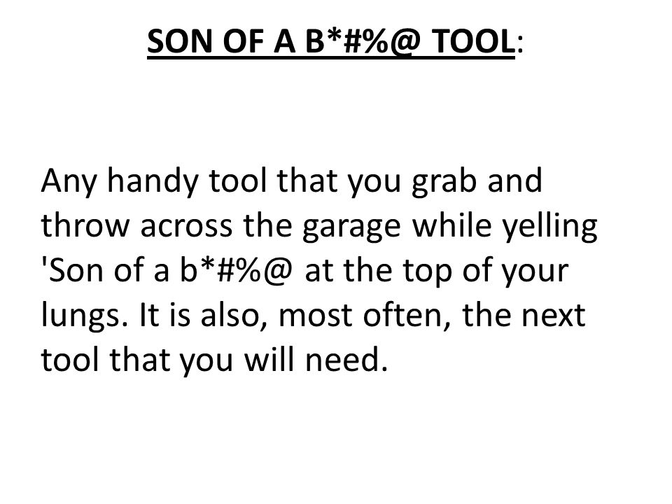 SON OF A B*#%@ TOOL: Any handy tool that you grab and throw across the garage while yelling Son of a b*#%@ at the top of your lungs.
