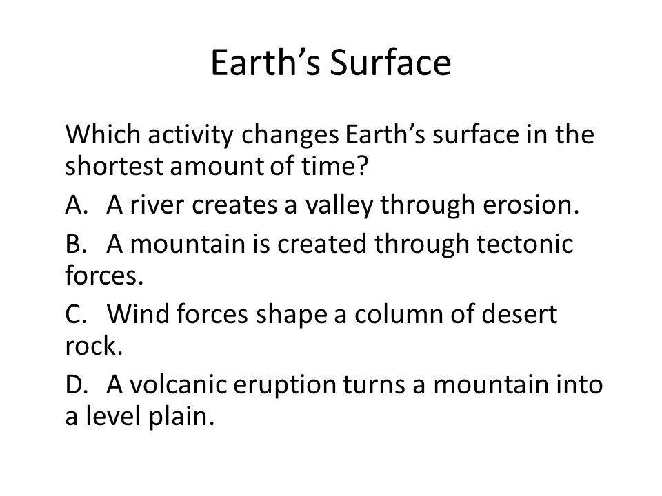 Earth's Surface Which activity changes Earth's surface in the shortest amount of time.