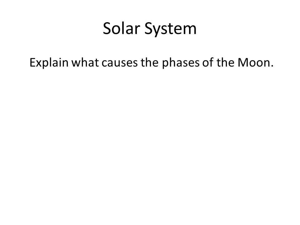 Solar System Explain what causes the phases of the Moon.