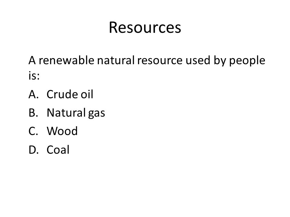 Resources A renewable natural resource used by people is: A.Crude oil B.Natural gas C.Wood D.Coal