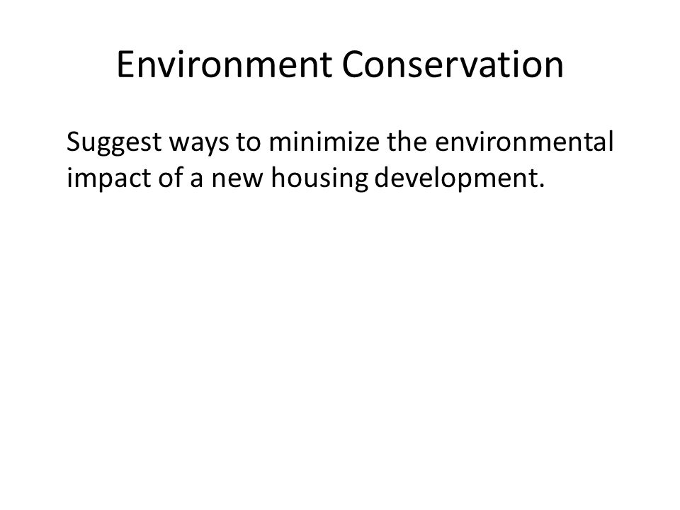 Environment Conservation Suggest ways to minimize the environmental impact of a new housing development.
