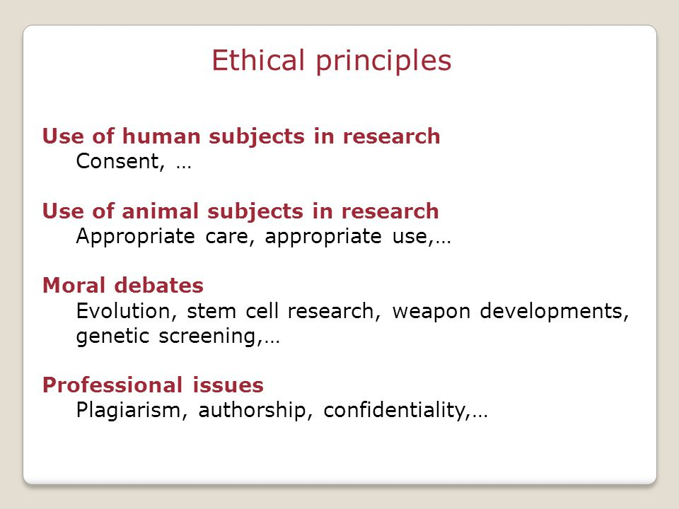 Ethical principles Use of human subjects in research Consent, … Use of animal subjects in research Appropriate care, appropriate use,… Moral debates Evolution, stem cell research, weapon developments, genetic screening,… Professional issues Plagiarism, authorship, confidentiality,…