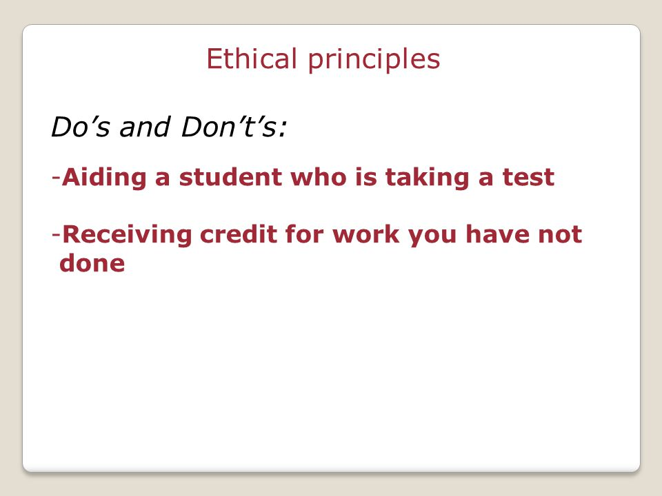 Ethical principles Do's and Don't's: -Aiding a student who is taking a test -Receiving credit for work you have not done