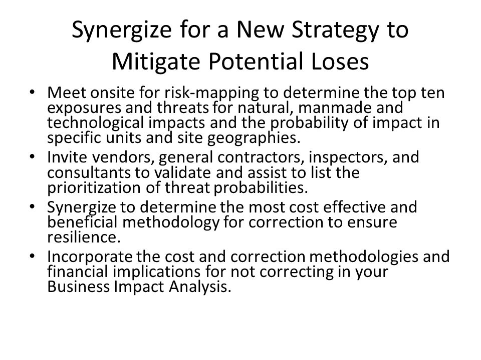 Synergize for a New Strategy to Mitigate Potential Loses Meet onsite for risk-mapping to determine the top ten exposures and threats for natural, manm