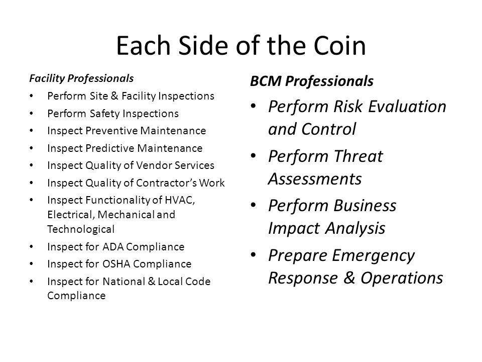 The Commonalities of Each of Side of the Coin During site inspections, it's obvious to BCM Professionals that FMs are actually inspecting for potential disasters: Natural, Manmade and Technological Disasters, and FMs also perform Preventive and Predictive Maintenance which is Risks Evaluation and Control.
