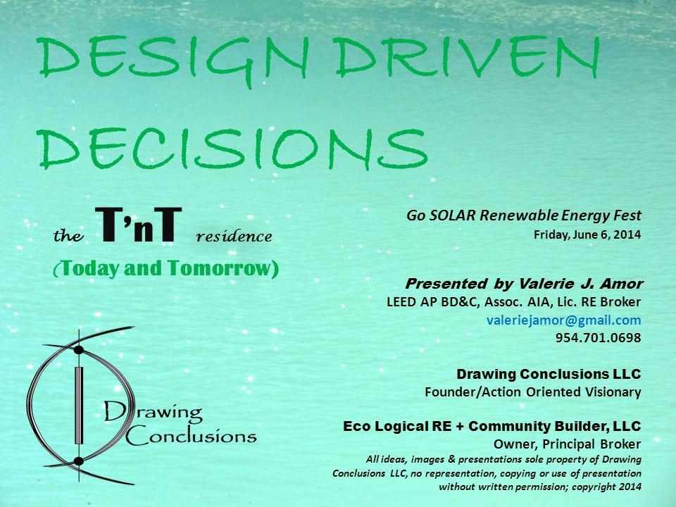 DESIGN DRIVEN DECISIONS the T 'n T residence ( Today and Tomorrow) Go SOLAR Renewable Energy Fest Friday, June 6, 2014 Presented by Valerie J.