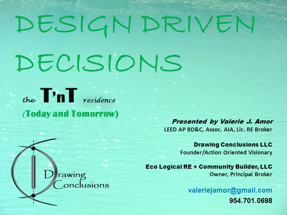 DESIGN DRIVEN DECISIONS the T 'n T residence ( Today and Tomorrow) Presented by Valerie J.