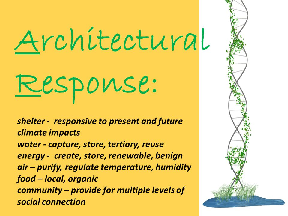 Architectural Response: shelter - responsive to present and future climate impacts water - capture, store, tertiary, reuse energy - create, store, renewable, benign air – purify, regulate temperature, humidity food – local, organic community – provide for multiple levels of social connection