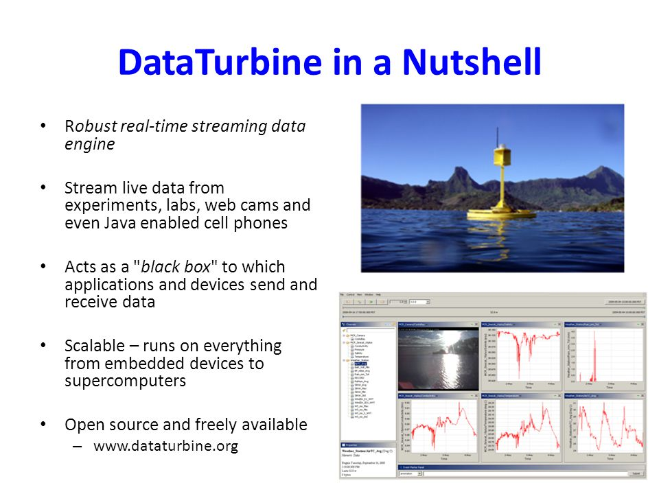 DataTurbine in a Nutshell Robust real-time streaming data engine Stream live data from experiments, labs, web cams and even Java enabled cell phones Acts as a black box to which applications and devices send and receive data Scalable – runs on everything from embedded devices to supercomputers Open source and freely available – www.dataturbine.org