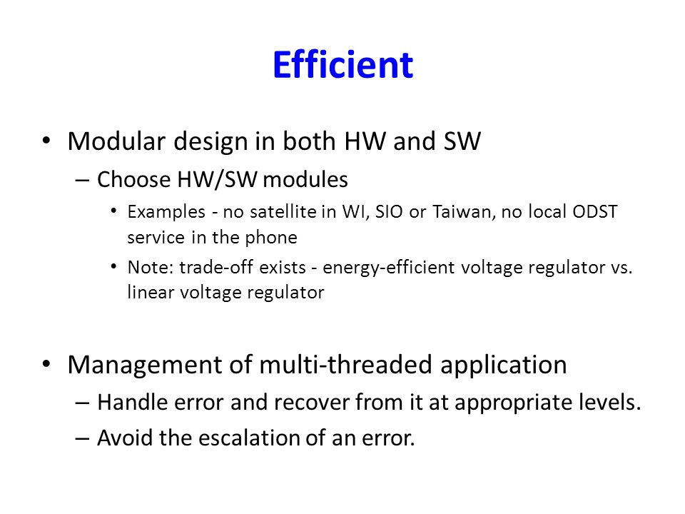 Efficient Modular design in both HW and SW – Choose HW/SW modules Examples - no satellite in WI, SIO or Taiwan, no local ODST service in the phone Note: trade-off exists - energy-efficient voltage regulator vs.