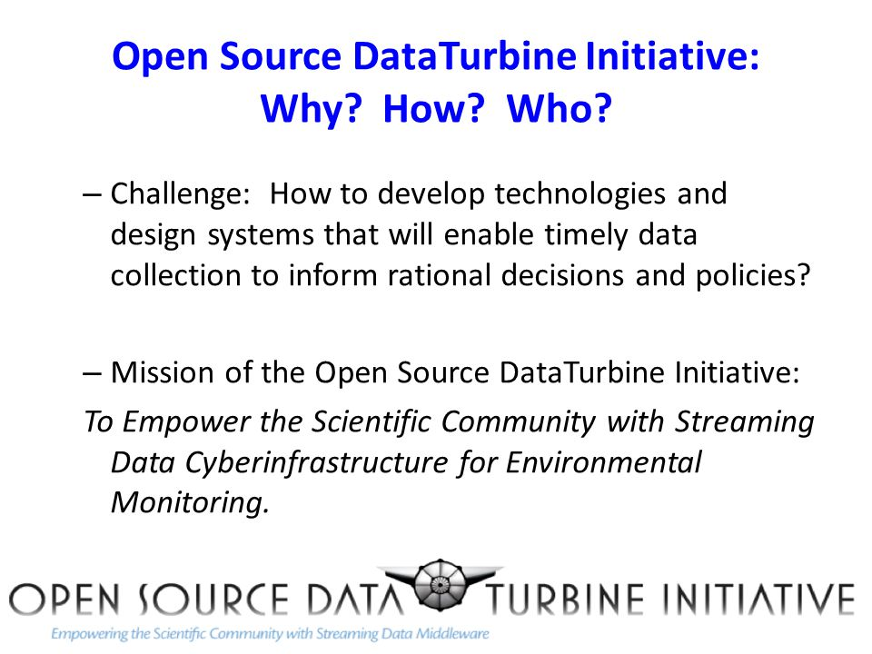 Open Source DataTurbine Initiative: Why.How. Who.