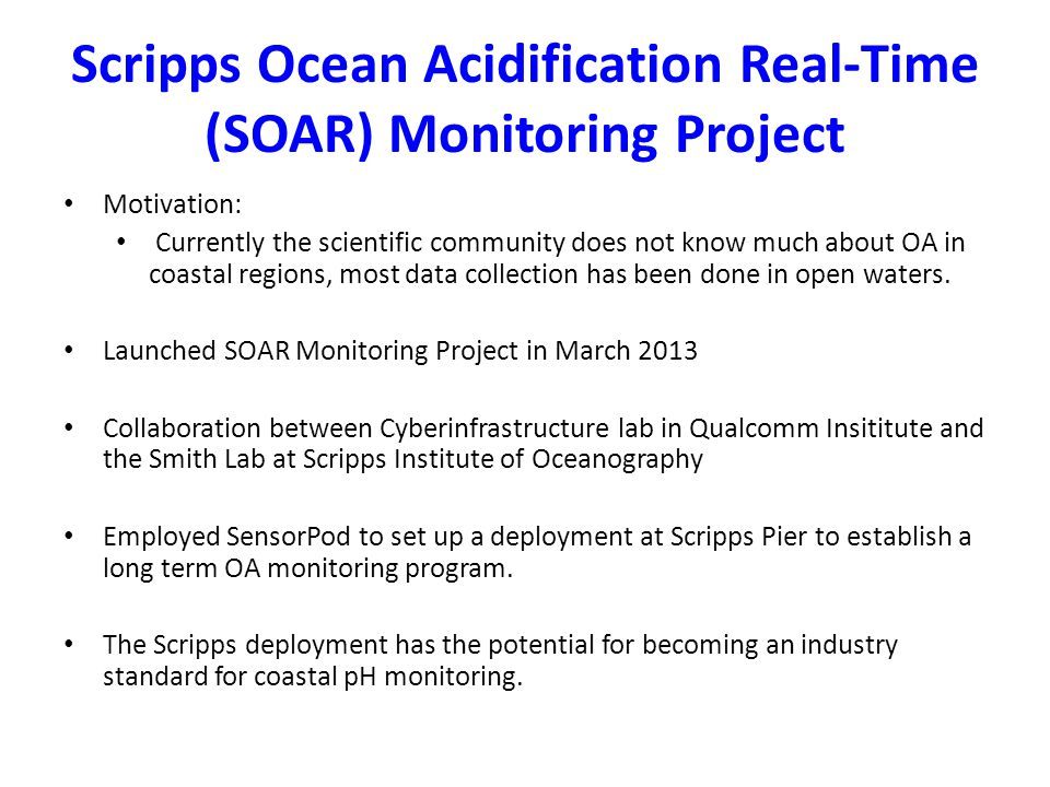Scripps Ocean Acidification Real-Time (SOAR) Monitoring Project Motivation: Currently the scientific community does not know much about OA in coastal regions, most data collection has been done in open waters.