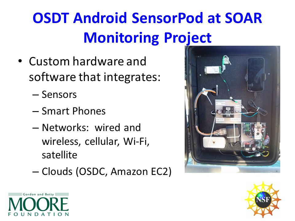 Custom hardware and software that integrates: – Sensors – Smart Phones – Networks: wired and wireless, cellular, Wi-Fi, satellite – Clouds (OSDC, Amazon EC2) OSDT Android SensorPod at SOAR Monitoring Project