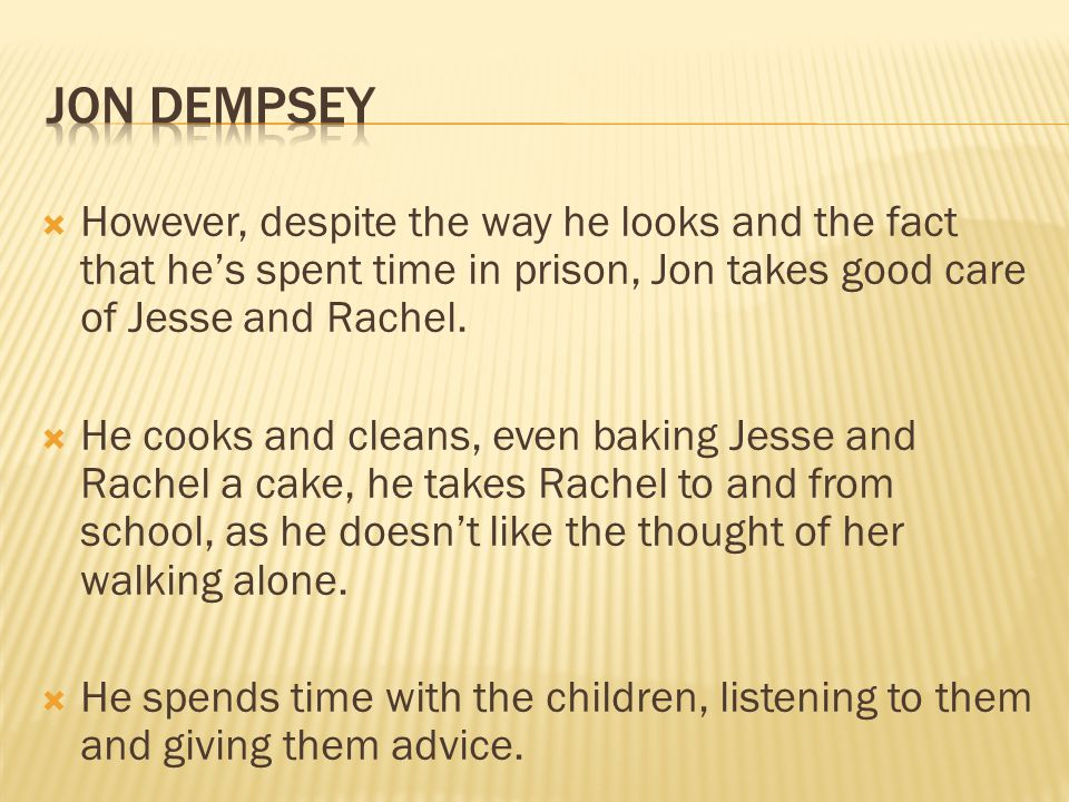 However, despite the way he looks and the fact that he's spent time in prison, Jon takes good care of Jesse and Rachel.