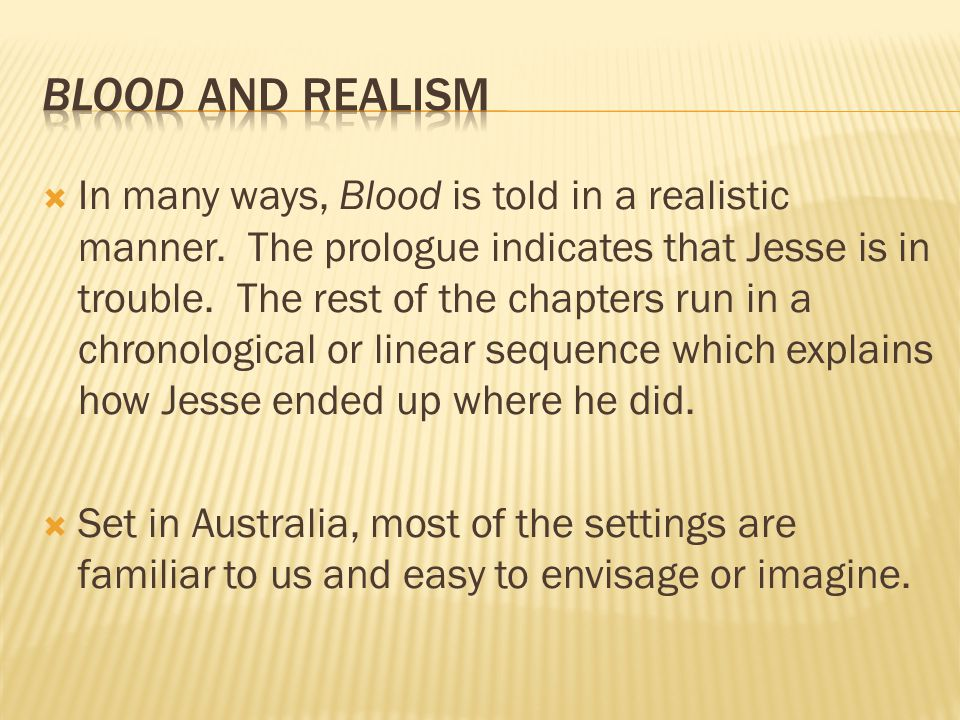 In many ways, Blood is told in a realistic manner. The prologue indicates that Jesse is in trouble. The rest of the chapters run in a chronological
