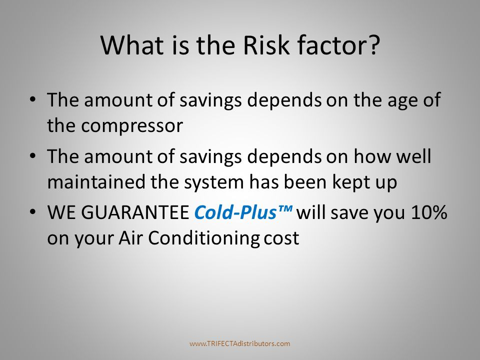 What is the Risk factor? The amount of savings depends on the age of the compressor The amount of savings depends on how well maintained the system ha