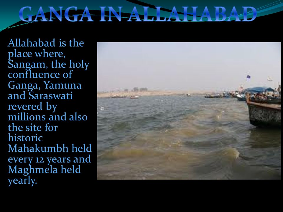 Allahabad is the place where, Sangam, the holy confluence of Ganga, Yamuna and Saraswati revered by millions and also the site for historic Mahakumbh held every 12 years and Maghmela held yearly.