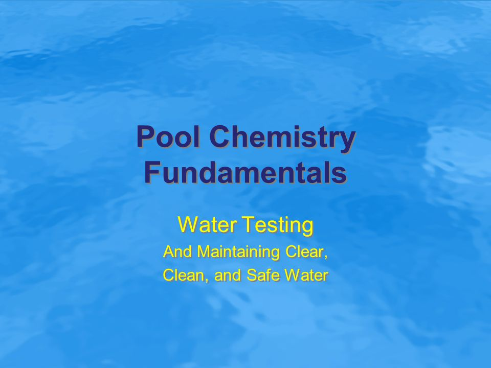 Pool Chemistry Fundamentals Water Testing And Maintaining Clear, Clean, and Safe Water Water Testing And Maintaining Clear, Clean, and Safe Water