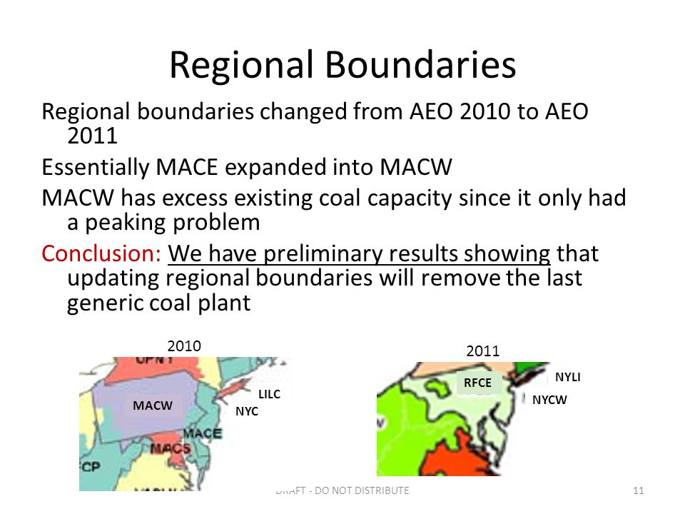 Regional boundaries changed from AEO 2010 to AEO 2011 Essentially MACE expanded into MACW MACW has excess existing coal capacity since it only had a peaking problem Conclusion: We have preliminary results showing that updating regional boundaries will remove the last generic coal plant Regional Boundaries DRAFT - DO NOT DISTRIBUTE11 2010 2011 LILC NYC NYCW NYLI MACW RFCE