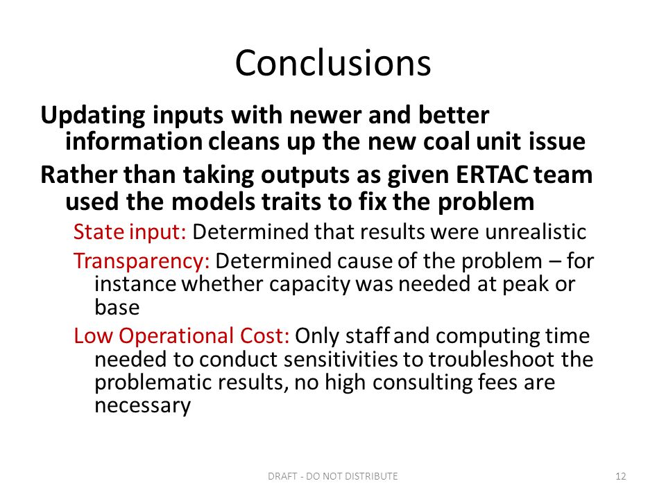 Conclusions Updating inputs with newer and better information cleans up the new coal unit issue Rather than taking outputs as given ERTAC team used the models traits to fix the problem State input: Determined that results were unrealistic Transparency: Determined cause of the problem – for instance whether capacity was needed at peak or base Low Operational Cost: Only staff and computing time needed to conduct sensitivities to troubleshoot the problematic results, no high consulting fees are necessary DRAFT - DO NOT DISTRIBUTE12