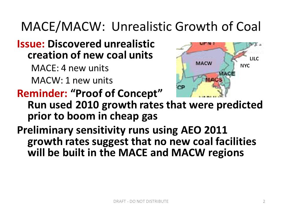 MACE/MACW: Unrealistic Growth of Coal Issue: Discovered unrealistic creation of new coal units MACE: 4 new units MACW: 1 new units Reminder: Proof of Concept Run used 2010 growth rates that were predicted prior to boom in cheap gas Preliminary sensitivity runs using AEO 2011 growth rates suggest that no new coal facilities will be built in the MACE and MACW regions DRAFT - DO NOT DISTRIBUTE2 MACW LILC NYC