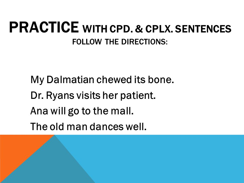 PRACTICE WITH CPD. & CPLX. SENTENCES FOLLOW THE DIRECTIONS: My Dalmatian chewed its bone. Dr. Ryans visits her patient. Ana will go to the mall. The o