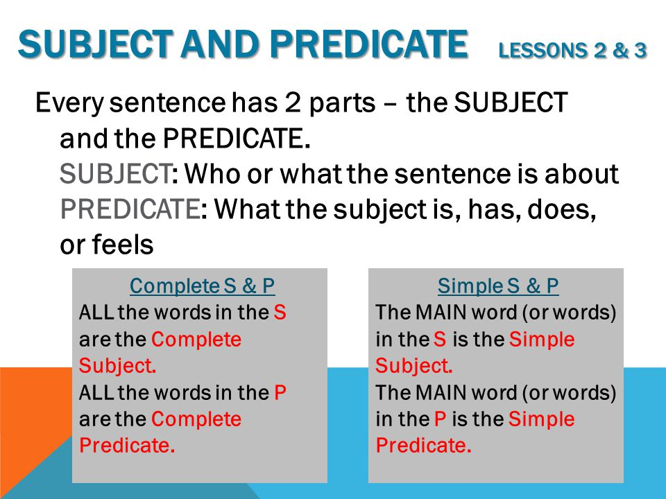 SUBJECT AND PREDICATE LESSONS 2 & 3 Every sentence has 2 parts – the SUBJECT and the PREDICATE. SUBJECT: Who or what the sentence is about PREDICATE: