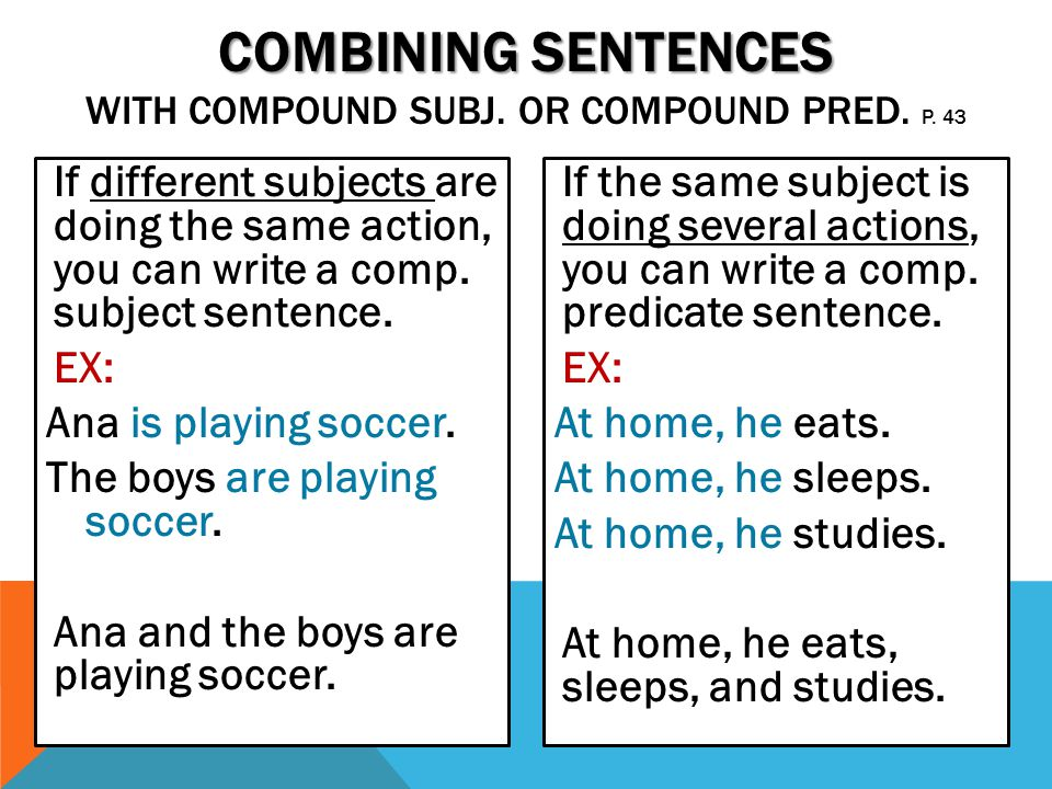 If different subjects are doing the same action, you can write a comp. subject sentence. EX: Ana is playing soccer. The boys are playing soccer. Ana a