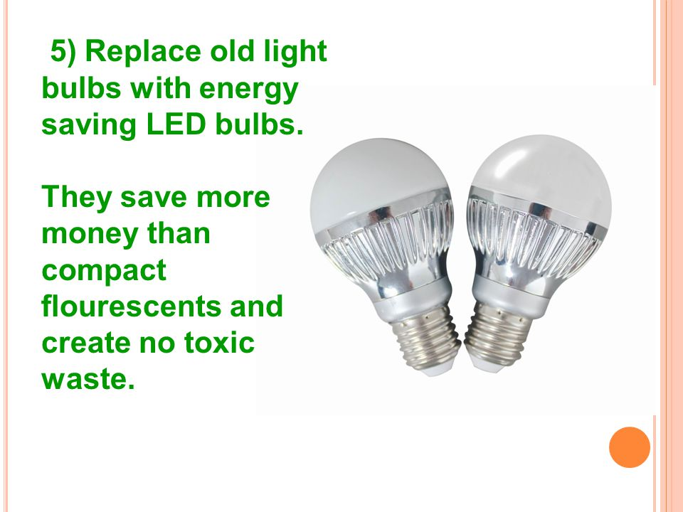 5) Replace old light bulbs with energy saving LED bulbs.