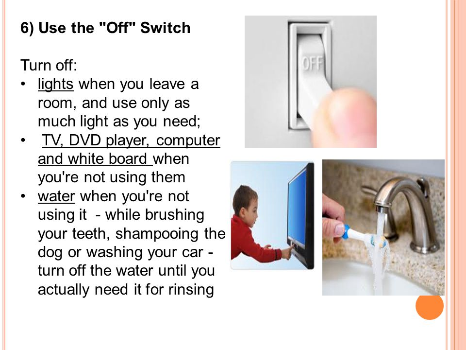 6) Use the Off Switch Turn off: lights when you leave a room, and use only as much light as you need; TV, DVD player, computer and white board when you re not using them water when you re not using it - while brushing your teeth, shampooing the dog or washing your car - turn off the water until you actually need it for rinsing